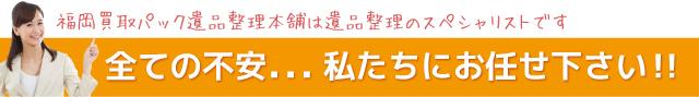 福岡買取パック遺品整理本舗は遺品整理のスペシャリストです。全ての不安...私たちにお任せ下さい!!